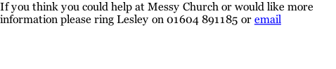If you think you could help at Messy Church or would like more information please ring Lesley on 01604 891185 or email